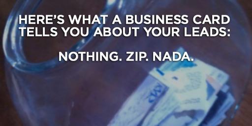 Here's what a business card tells you about your leads: Nothing. Zip. Nada.