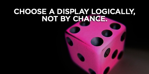 Choose a display logically, not by chance.