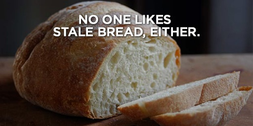 No one likes stale bread, either.